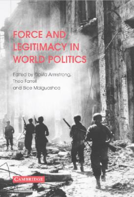 Force And Legitimacy in the World Politics By amstrong, David (EDT)/ Farrell, Theo (EDT)/ Maiguashca, Bice (EDT)